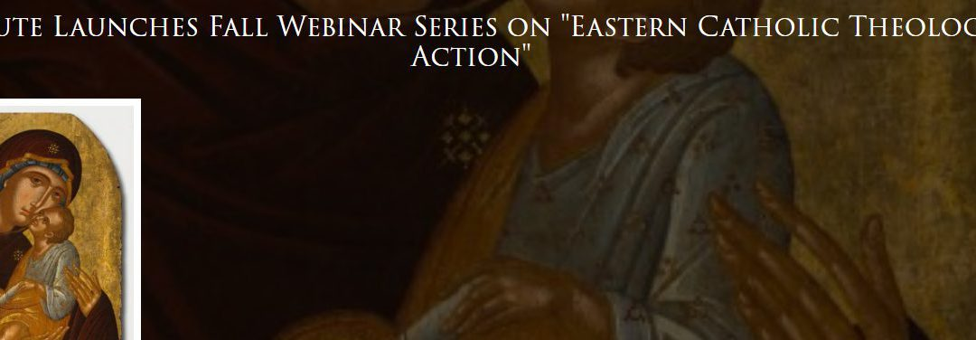 "Fall Webinar Series on ""Eastern Catholic Theology in Action"""